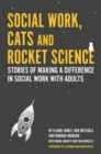 Social Work, Cats and Rocket Science : Stories of Making a Difference in Social Work with Adults - eBook