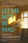 Let Me Not Be Mad : A Story of Unravelling Minds - Book