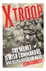 X Troop : The Secret Jewish Commandos Who Helped Defeat the Nazis - Book