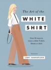 The Art of the White Shirt : Over 30 Ways to Wear a White T-Shirt, Blouse or Shirt - Book
