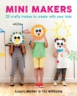 Mini Makers: Crafty Makes to Create With Your Kids - Book