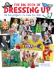 The Big Book of Dressing Up : 40 Fun Projects To Make With Kids - Book