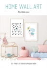Home Wall Art - For Little Ones : 30+ Prints to Transform your Home - Book