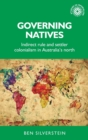 Governing Natives : Indirect Rule and Settler Colonialism in Australia's North - Book