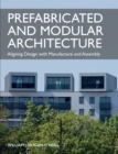 Prefabricated and Modular Architecture : Aligning Design with Manufacture and Assembly - Book