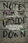 Notes From the Upside Down - Inside the World of Stranger Things : An Unofficial Handbook to the Hit TV Series - Book