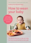 How to Wean Your Baby : The step-by-step plan to help your baby love their broccoli as much as their cake - Book