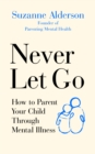 Never Let Go : How to Parent Your Child Through Mental Illness - Book