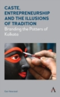 Caste, Entrepreneurship and the Illusions of Tradition : Branding the Potters of Kolkata - Book