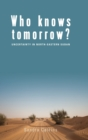 Who Knows Tomorrow? : Uncertainty in North-Eastern Sudan - Book
