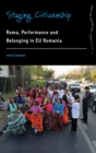 Staging Citizenship : Roma, Performance, and Belonging in EU Romania - Book