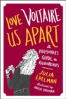 Love Voltaire Us Apart : A Philosopher's Guide to Relationships - Book