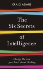 The Six Secrets of Intelligence : What your education failed to teach you - eBook