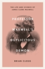 Professor Maxwell's Duplicitous Demon : The Life and Science of James Clerk Maxwell - Book