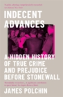 Indecent Advances : A Hidden History of True Crime and Prejudice Before Stonewall - Book