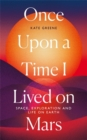 Once Upon a Time I Lived on Mars : Space, Exploration and Life on Earth - Book