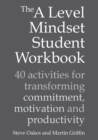 The A Level Mindset Student Workbook : 40 activities for transforming commitment, motivation and productivity - Book