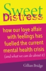 Sweet Distress : How our love affair with feelings has fuelled the current mental health crisis (and what we can do about it) - Book