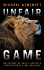 Unfair Game : An expose of South Africa's captive-bred lion industry - eBook