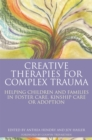 Creative Therapies for Complex Trauma : Helping Children and Families in Foster Care, Kinship Care or Adoption - Book