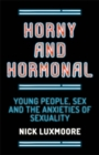 Horny and Hormonal : Young People, Sex and the Anxieties of Sexuality - Book