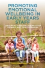 Promoting Emotional Wellbeing in Early Years Staff : A Practical Guide for Looking after Yourself and Your Colleagues - Book