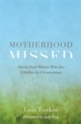 Motherhood Missed : Stories from Women Who Are Childless By Circumstance - Book