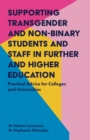 Supporting Transgender and Non-Binary Students and Staff in Further and Higher Education : Practical Advice for Colleges and Universities - Book