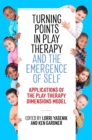 Turning Points in Play Therapy and the Emergence of Self : Applications of the Play Therapy Dimensions Model - Book