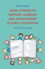 Using Stories to Support Learning and Development in Early Childhood : A Practical Guide - Book