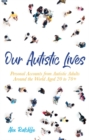 Our Autistic Lives : Personal Accounts from Autistic Adults Around the World Aged 20 to 70+ - Book