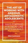The Art of Working with Anxious, Antagonistic Adolescents : Ways Forward for Frontline Professionals - Book