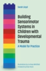 Building Sensorimotor Systems in Children with Developmental Trauma : A Model for Practice - eBook