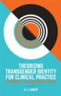 Theorizing Transgender Identity for Clinical Practice : A New Model for Understanding Gender - Book