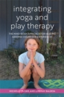 Integrating Yoga and Play Therapy : The Mind-Body Approach for Healing Adverse Childhood Experiences - Book