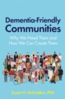 Dementia-Friendly Communities : Why We Need Them and How We Can Create Them - Book