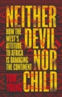 Neither Devil Nor Child : How Western Attitudes Are Harming Africa - Book