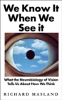 We Know It When We See It : What the Neurobiology of Vision Tells Us About How We Think - Book