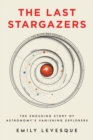 The Last Stargazers : The Enduring Story of Astronomy's Vanishing Explorers - Book