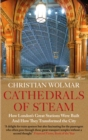 Cathedrals of Steam : How London's Great Stations Were Built - And How They Transformed the City - eBook