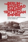 The Berlin-Baghdad Railway and the Ottoman Empire : Industrialization, Imperial Germany and the Middle East - eBook