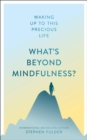 What's Beyond Mindfulness? : Waking Up to This Precious Life - Book