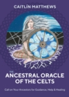 The Ancestral Oracle of the Celts : Call on Your Ancestors for Guidance, Help and Healing - Book
