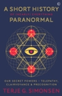 A Short History of (Nearly) Everything Paranormal : Our Secret Powers - Telepathy, Clairvoyance & Precognition - Book