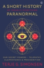 A Short History of (Nearly) Everything Paranormal : Our Secret Powers: Telepathy, Clairvoyance and Precognition - eBook