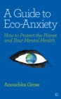 A Guide to Eco-Anxiety : How to Protect the Planet and Your Mental Health - eBook