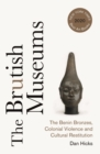 The Brutish Museums : The Benin Bronzes, Colonial Violence and Cultural Restitution - eBook