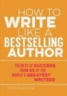 How to Write Like a Bestselling Author : Secrets of Success from 50 of the World's Greatest Writers - Book