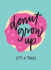 Don't Grow Up; It's a Trap : Inspiring Quotes and Funny Statements to Stave off Adulthood - Book