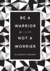 Be a Warrior, Not a Worrier : How to Fight Your Fears and Find Freedom - eBook